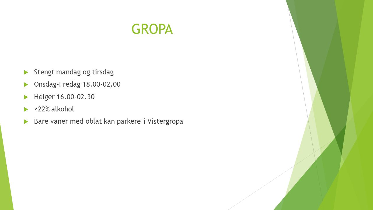 GROPA  Stengt mandag og tirsdag  Onsdag-Fredag 18.00-02.00  Helger 16.00-02.30  <22% alkohol  Bare vaner med oblat kan parkere i Vistergropa