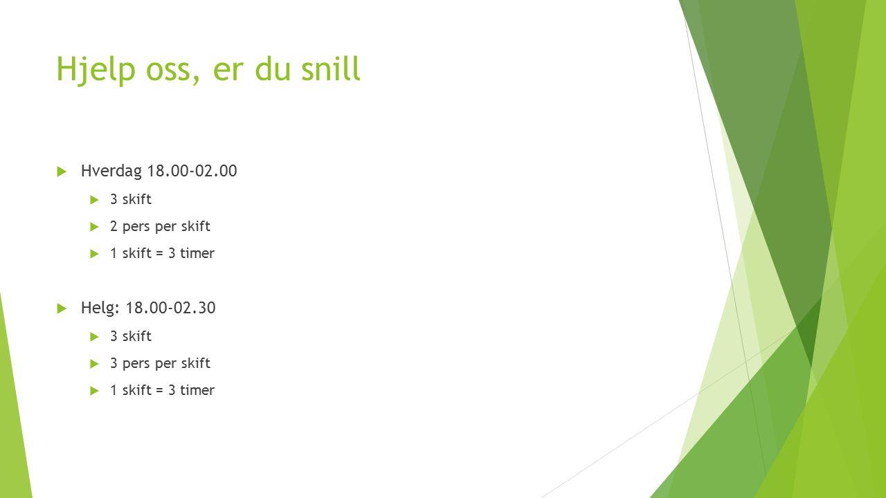 Hjelp oss, er du snill  Hverdag 18.00-02.00  3 skift  2 pers per skift  1 skift = 3 timer  Helg: 18.00-02.30  3 skift  3 pers per skift  1 skift = 3 timer