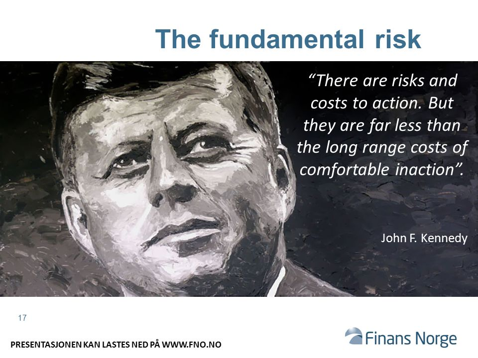 17 The fundamental risk There are risks and costs to action.