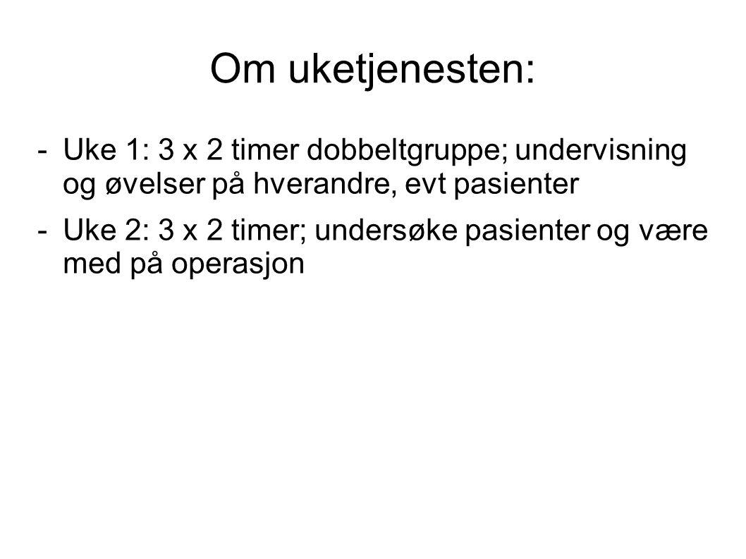 Om uketjenesten: -Uke 1: 3 x 2 timer dobbeltgruppe; undervisning og øvelser på hverandre, evt pasienter -Uke 2: 3 x 2 timer; undersøke pasienter og være med på operasjon