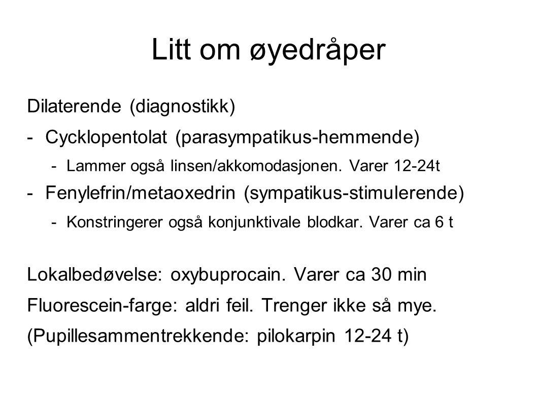 Litt om øyedråper Dilaterende (diagnostikk) -Cycklopentolat (parasympatikus-hemmende) -Lammer også linsen/akkomodasjonen. Varer 12-24t -Fenylefrin/met