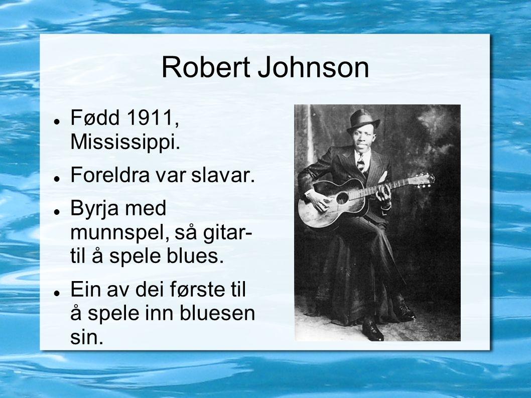Robert Johnson Fødd 1911, Mississippi. Foreldra var slavar. Byrja med munnspel, så gitar- til å spele blues. Ein av dei første til å spele inn bluesen