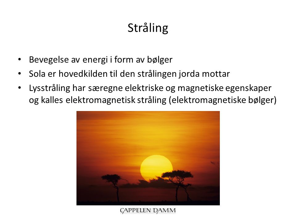 Stråling Bevegelse av energi i form av bølger Sola er hovedkilden til den strålingen jorda mottar Lysstråling har særegne elektriske og magnetiske ege