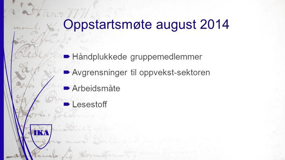 Oppstartsmøte august 2014  Håndplukkede gruppemedlemmer  Avgrensninger til oppvekst-sektoren  Arbeidsmåte  Lesestoff