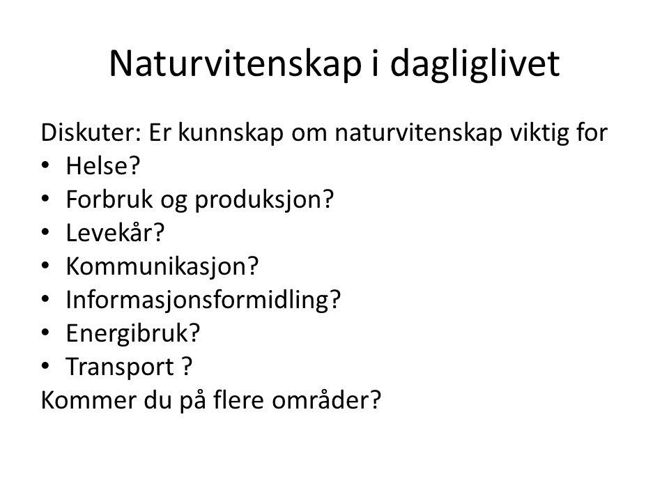 Naturvitenskap i dagliglivet Diskuter: Er kunnskap om naturvitenskap viktig for Helse? Forbruk og produksjon? Levekår? Kommunikasjon? Informasjonsform