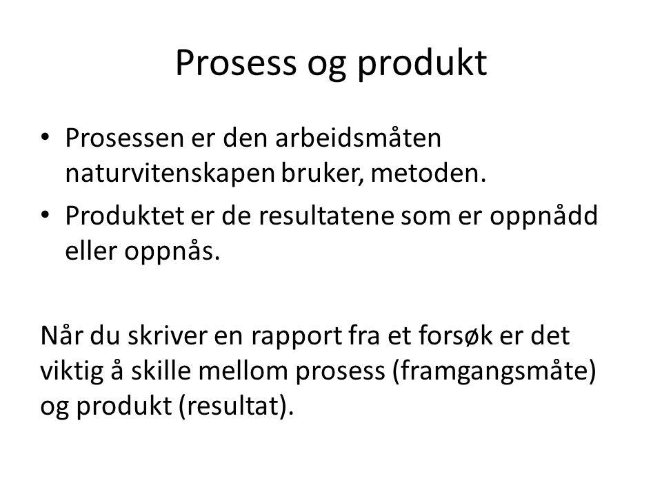 Prosess og produkt Prosessen er den arbeidsmåten naturvitenskapen bruker, metoden. Produktet er de resultatene som er oppnådd eller oppnås. Når du skr