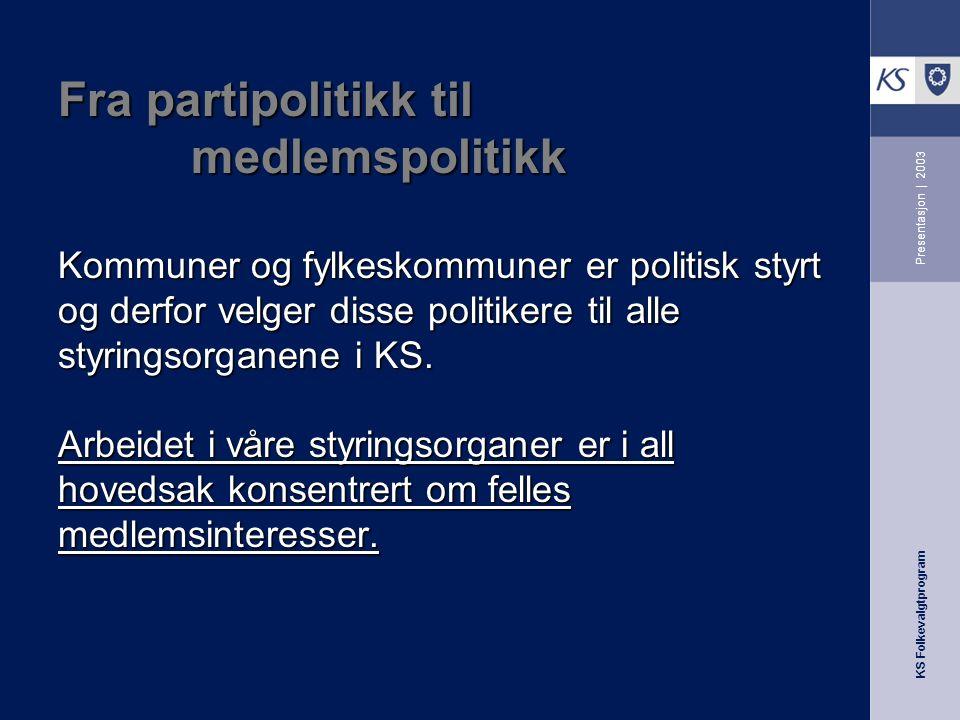 KS Folkevalgtprogram Presentasjon | 2003 Fra partipolitikk til medlemspolitikk Kommuner og fylkeskommuner er politisk styrt og derfor velger disse politikere til alle styringsorganene i KS.