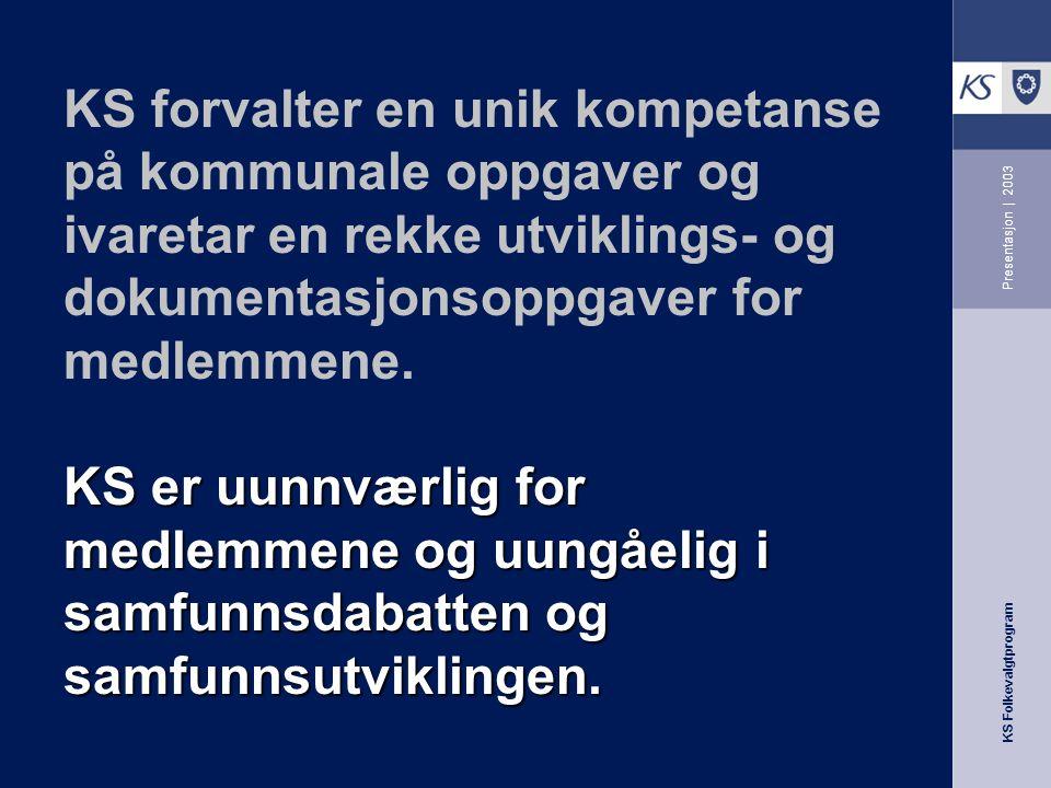 KS Folkevalgtprogram Presentasjon | 2003 KS er uunnværlig for medlemmene og uungåelig i samfunnsdabatten og samfunnsutviklingen.