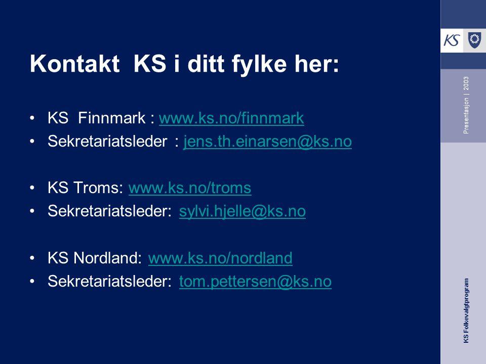 KS Folkevalgtprogram Presentasjon | 2003 Kontakt KS i ditt fylke her: KS Finnmark : www.ks.no/finnmarkwww.ks.no/finnmark Sekretariatsleder : jens.th.einarsen@ks.nojens.th.einarsen@ks.no KS Troms: www.ks.no/tromswww.ks.no/troms Sekretariatsleder: sylvi.hjelle@ks.nosylvi.hjelle@ks.no KS Nordland: www.ks.no/nordlandwww.ks.no/nordland Sekretariatsleder: tom.pettersen@ks.notom.pettersen@ks.no