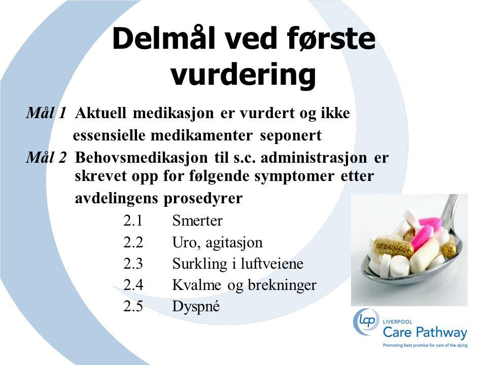 Delmål ved første vurdering Mål 1Aktuell medikasjon er vurdert og ikke essensielle medikamenter seponert Mål 2Behovsmedikasjon til s.c.
