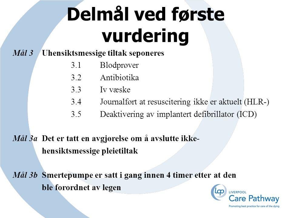 Delmål ved første vurdering Mål 3Uhensiktsmessige tiltak seponeres 3.1Blodprøver 3.2 Antibiotika 3.3Iv væske 3.4Journalført at resuscitering ikke er aktuelt (HLR-) 3.5Deaktivering av implantert defibrillator (ICD) Mål 3aDet er tatt en avgjørelse om å avslutte ikke- hensiktsmessige pleietiltak Mål 3b Smertepumpe er satt i gang innen 4 timer etter at den ble forordnet av legen