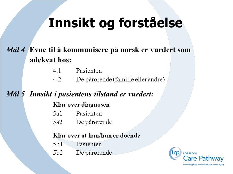 Innsikt og forståelse Mål 4Evne til å kommunisere på norsk er vurdert som adekvat hos: 4.1Pasienten 4.2De pårørende (familie eller andre) Mål 5Innsikt i pasientens tilstand er vurdert: Klar over diagnosen 5a1Pasienten 5a2De pårørende Klar over at han/hun er døende 5b1Pasienten 5b2De pårørende
