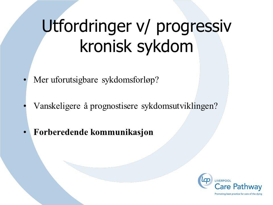 Utfordringer v/ progressiv kronisk sykdom Mer uforutsigbare sykdomsforløp? Vanskeligere å prognostisere sykdomsutviklingen? Forberedende kommunikasjon