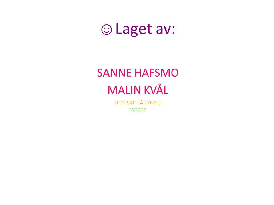 ☺ Laget av: SANNE HAFSMO MALIN KVÅL (FORSKE PÅ LYKKE) 23/10/15
