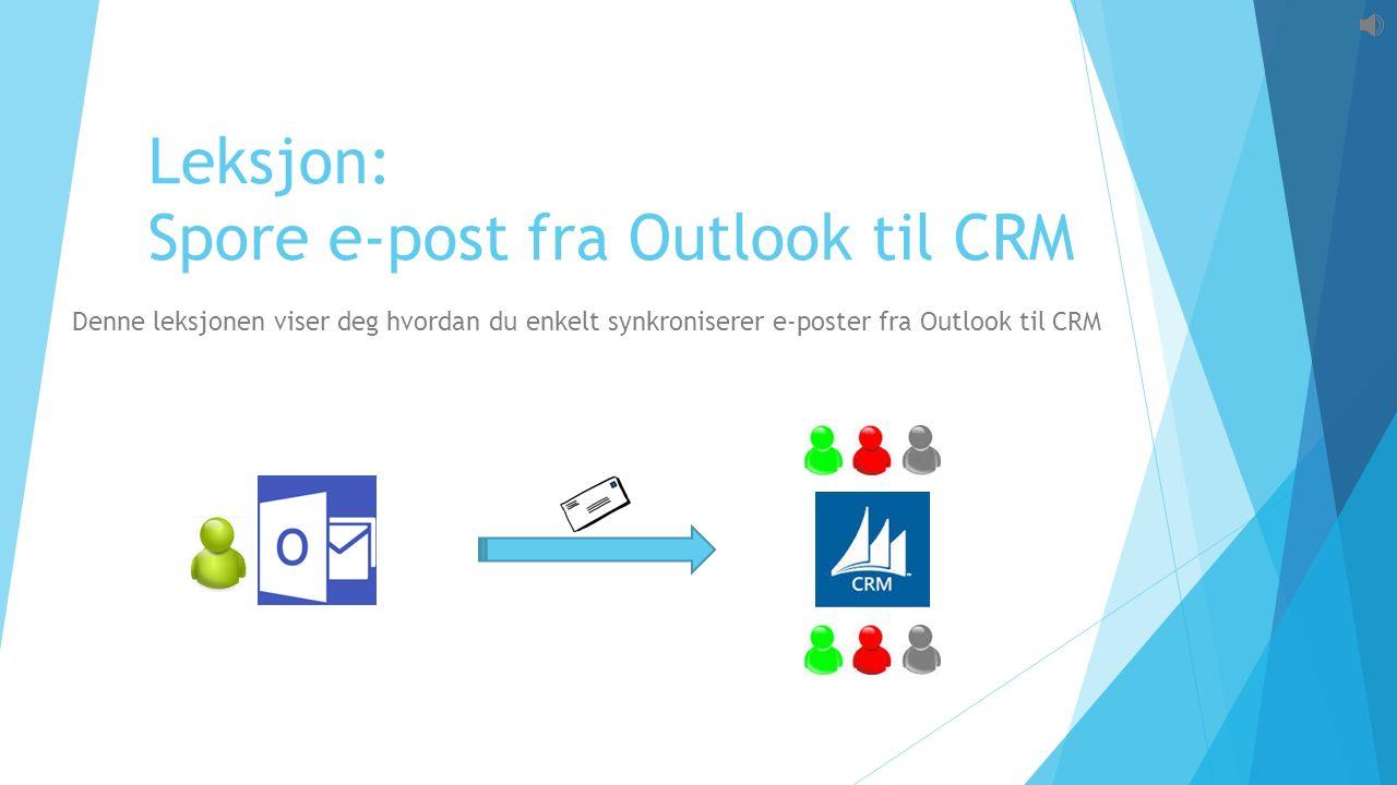 Leksjon: Spore e-post fra Outlook til CRM Denne leksjonen viser deg hvordan du enkelt synkroniserer e-poster fra Outlook til CRM
