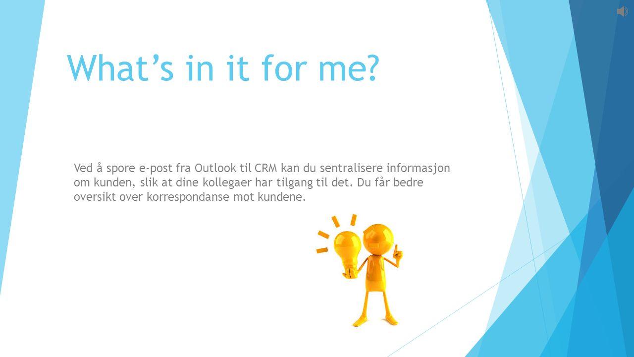 What's in it for me? Ved å spore e-post fra Outlook til CRM kan du sentralisere informasjon om kunden, slik at dine kollegaer har tilgang til det. Du