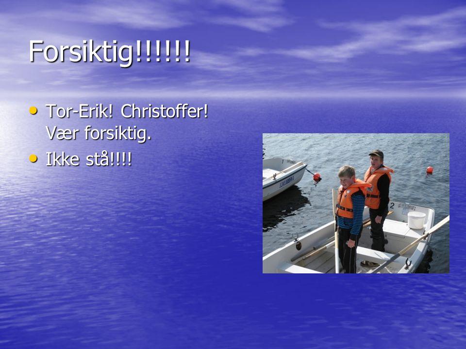 Forsiktig!!!!!. Tor-Erik. Christoffer. Vær forsiktig.