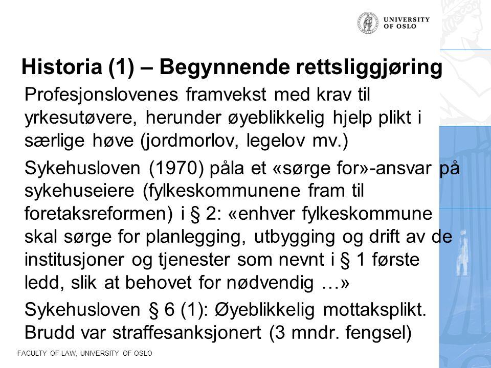 FACULTY OF LAW, UNIVERSITY OF OSLO Historia (1) – Begynnende rettsliggjøring Profesjonslovenes framvekst med krav til yrkesutøvere, herunder øyeblikkelig hjelp plikt i særlige høve (jordmorlov, legelov mv.) Sykehusloven (1970) påla et «sørge for»-ansvar på sykehuseiere (fylkeskommunene fram til foretaksreformen) i § 2: «enhver fylkeskommune skal sørge for planlegging, utbygging og drift av de institusjoner og tjenester som nevnt i § 1 første ledd, slik at behovet for nødvendig …» Sykehusloven § 6 (1): Øyeblikkelig mottaksplikt.