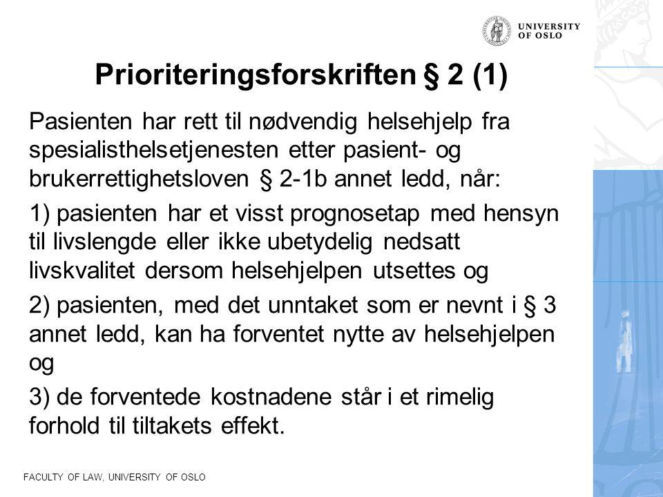 FACULTY OF LAW, UNIVERSITY OF OSLO Prioriteringsforskriften § 2 (1) Pasienten har rett til nødvendig helsehjelp fra spesialisthelsetjenesten etter pasient- og brukerrettighetsloven § 2-1b annet ledd, når: 1) pasienten har et visst prognosetap med hensyn til livslengde eller ikke ubetydelig nedsatt livskvalitet dersom helsehjelpen utsettes og 2) pasienten, med det unntaket som er nevnt i § 3 annet ledd, kan ha forventet nytte av helsehjelpen og 3) de forventede kostnadene står i et rimelig forhold til tiltakets effekt.