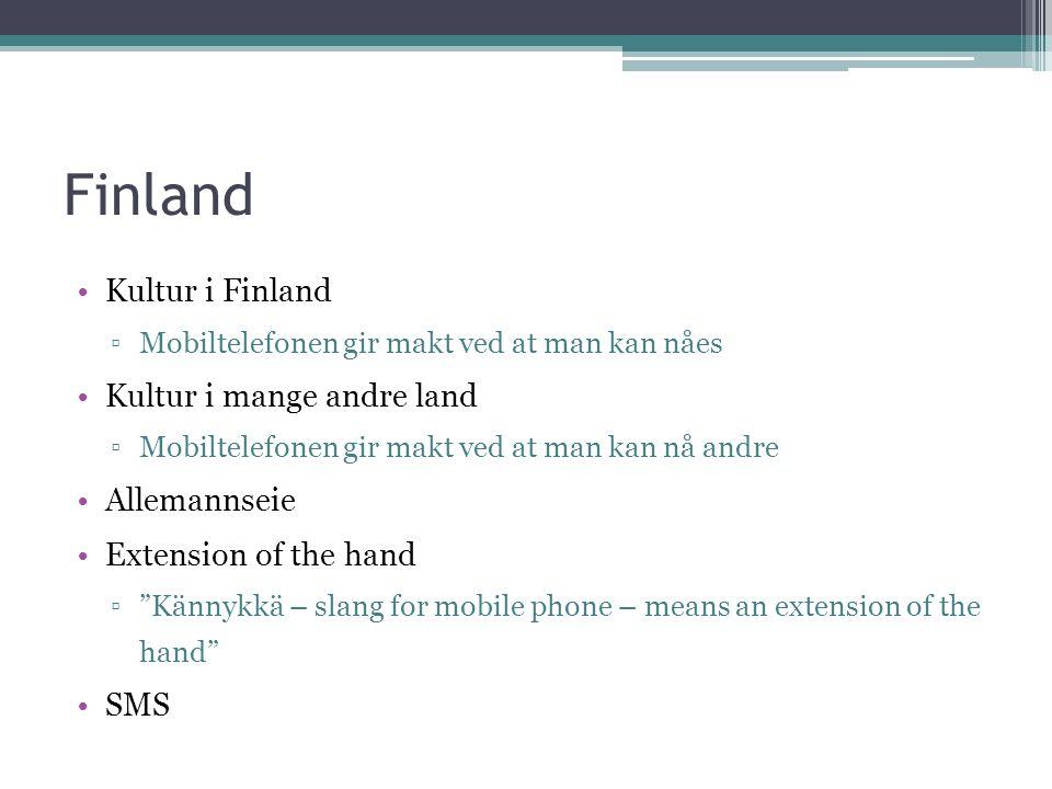 Finland Kultur i Finland ▫Mobiltelefonen gir makt ved at man kan nåes Kultur i mange andre land ▫Mobiltelefonen gir makt ved at man kan nå andre Allemannseie Extension of the hand ▫ Kännykkä – slang for mobile phone – means an extension of the hand SMS