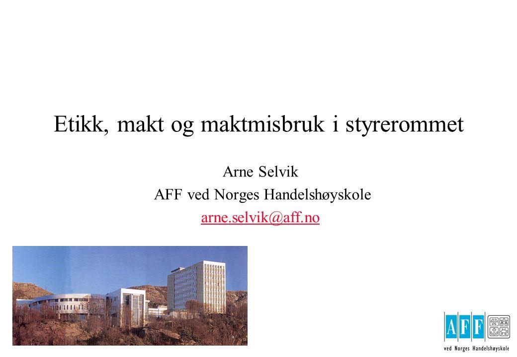 Etikk, makt og maktmisbruk i styrerommet Arne Selvik AFF ved Norges Handelshøyskole arne.selvik@aff.no