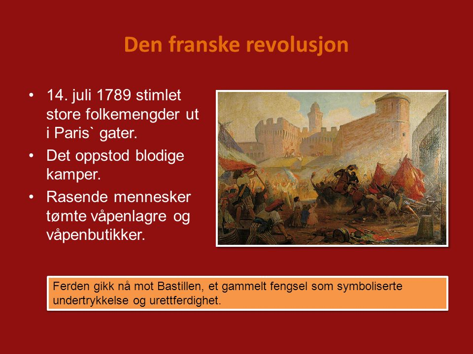 Den franske revolusjon 14. juli 1789 stimlet store folkemengder ut i Paris` gater. Det oppstod blodige kamper. Rasende mennesker tømte våpenlagre og v