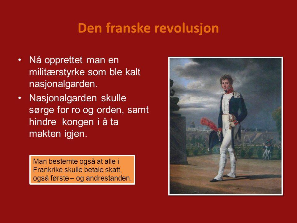 Den franske revolusjon Nå opprettet man en militærstyrke som ble kalt nasjonalgarden. Nasjonalgarden skulle sørge for ro og orden, samt hindre kongen
