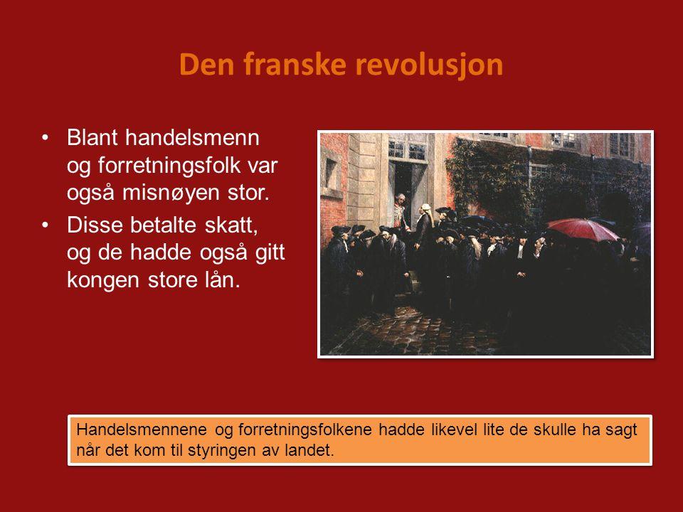 Den franske revolusjon Blant handelsmenn og forretningsfolk var også misnøyen stor. Disse betalte skatt, og de hadde også gitt kongen store lån. Hande