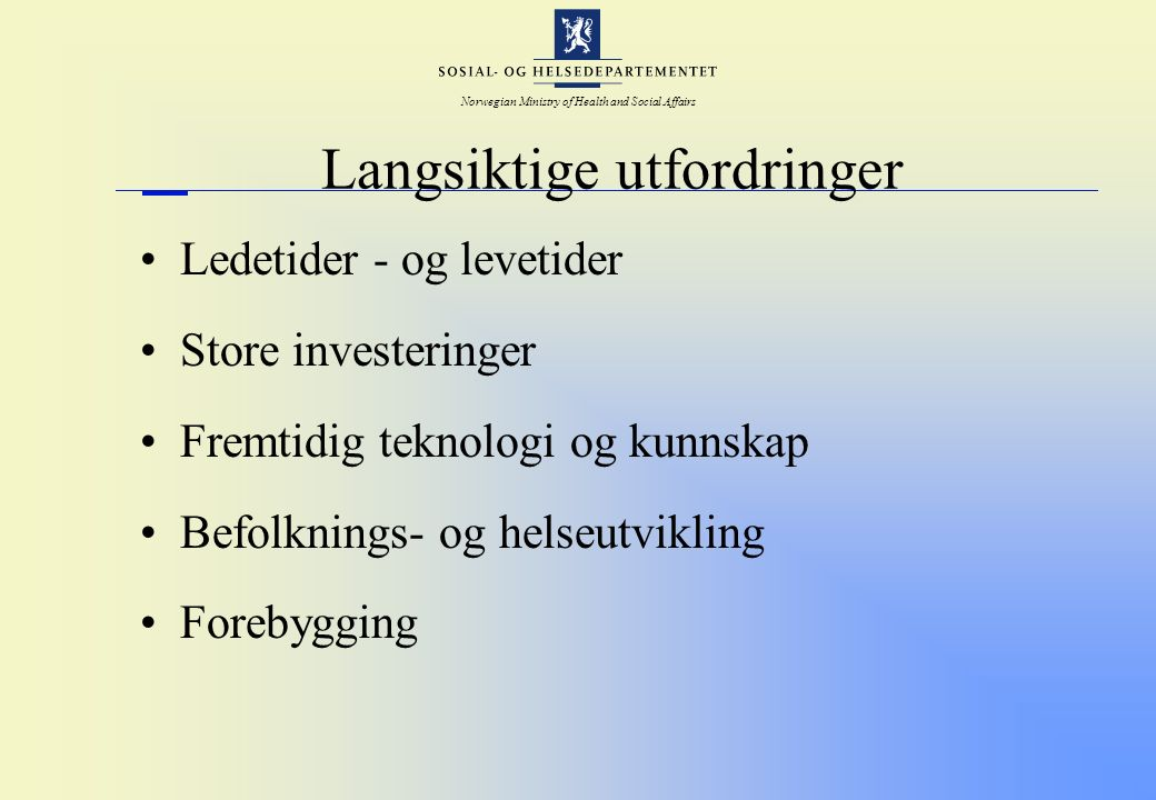 Norwegian Ministry of Health and Social Affairs Langsiktige utfordringer Ledetider - og levetider Store investeringer Fremtidig teknologi og kunnskap Befolknings- og helseutvikling Forebygging