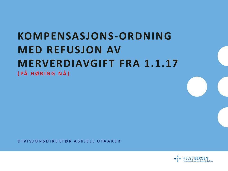 KOMPENSASJONS-ORDNING MED REFUSJON AV MERVERDIAVGIFT FRA 1.1.17 (PÅ HØRING NÅ) DIVISJONSDIREKTØR ASKJELL UTAAKER