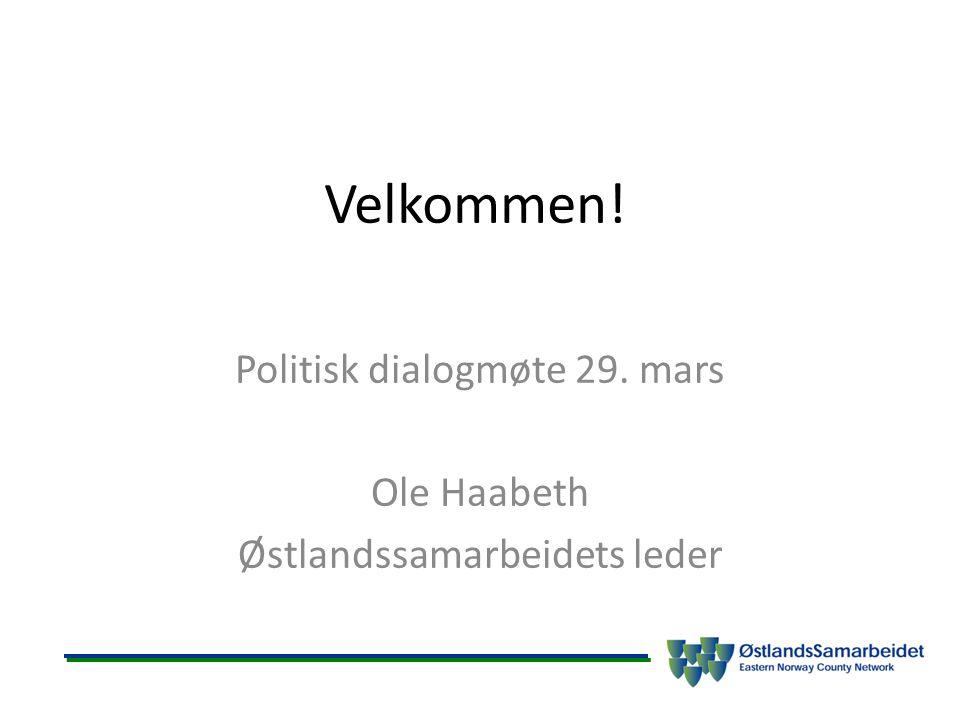 Velkommen! Politisk dialogmøte 29. mars Ole Haabeth Østlandssamarbeidets leder