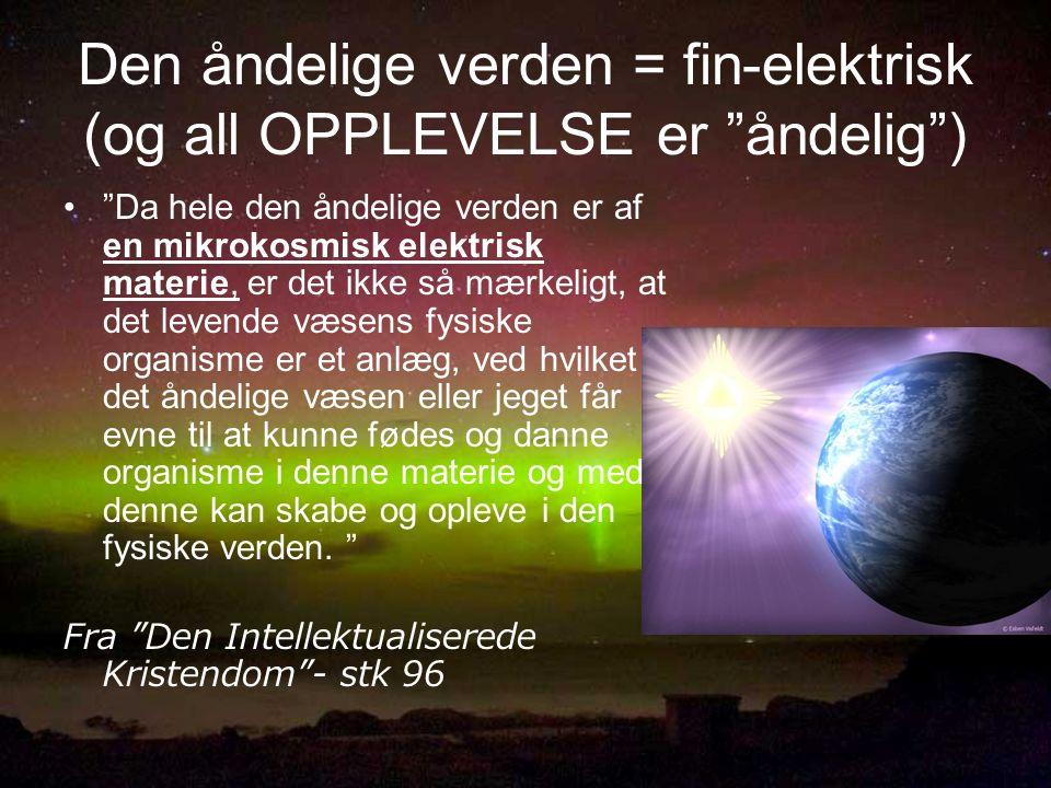 Den åndelige verden = fin-elektrisk (og all OPPLEVELSE er åndelig ) Da hele den åndelige verden er af en mikrokosmisk elektrisk materie, er det ikke så mærkeligt, at det levende væsens fysiske organisme er et anlæg, ved hvilket det åndelige væsen eller jeget får evne til at kunne fødes og danne organisme i denne materie og med denne kan skabe og opleve i den fysiske verden.