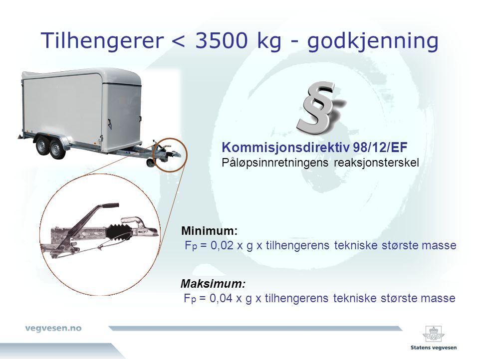 Tilhengerer < 3500 kg - godkjenning Kommisjonsdirektiv 98/12/EF Påløpsinnretningens reaksjonsterskel Minimum: F p = 0,02 x g x tilhengerens tekniske største masse Maksimum: F p = 0,04 x g x tilhengerens tekniske største masse