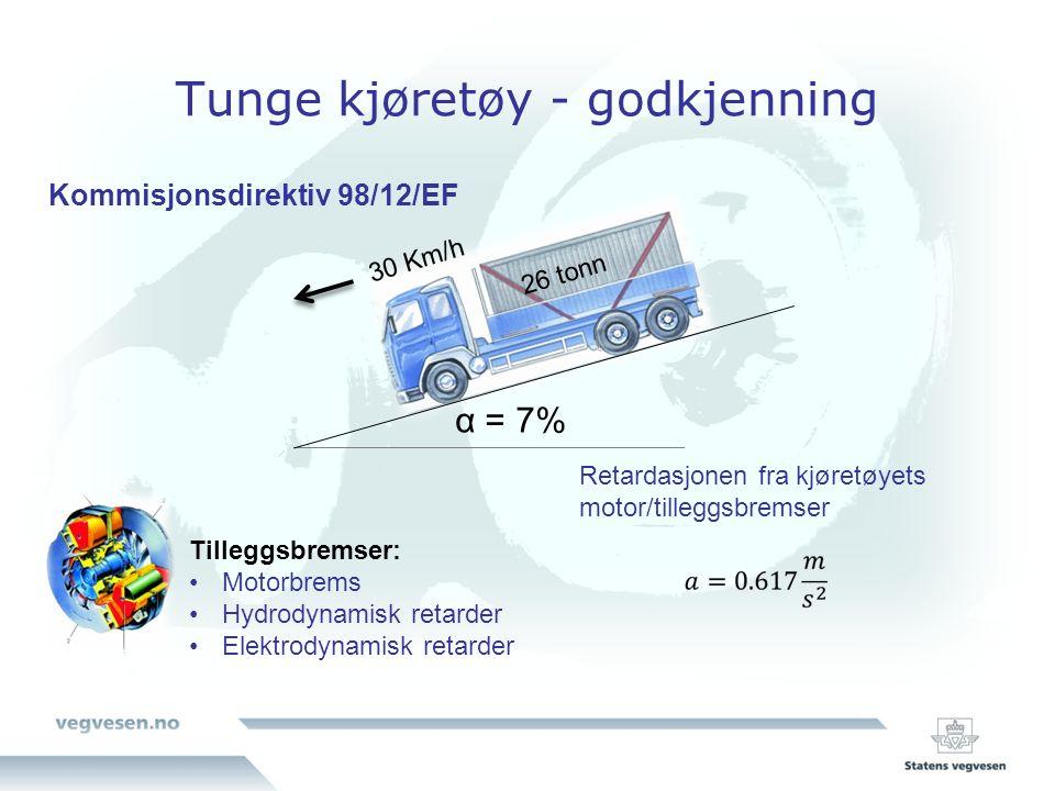 Tunge kjøretøy - godkjenning 30 Km/h 26 tonn α = 7% Retardasjonen fra kjøretøyets motor/tilleggsbremser Tilleggsbremser: Motorbrems Hydrodynamisk retarder Elektrodynamisk retarder Kommisjonsdirektiv 98/12/EF