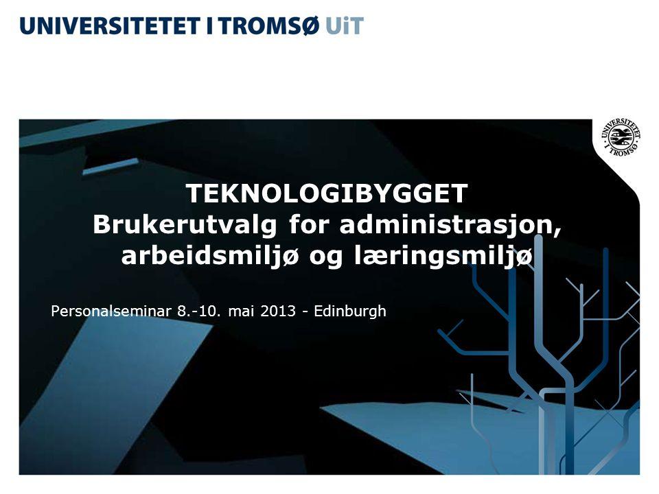 TEKNOLOGIBYGGET Brukerutvalg for administrasjon, arbeidsmiljø og læringsmiljø Personalseminar 8.-10. mai 2013 - Edinburgh