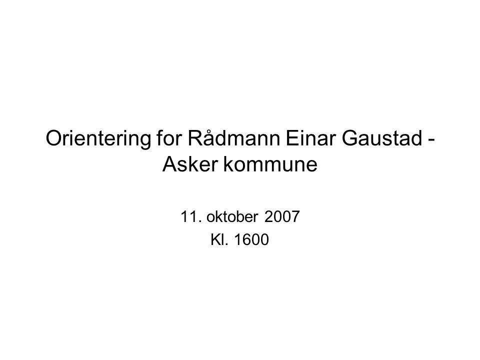 Orientering for Rådmann Einar Gaustad - Asker kommune 11. oktober 2007 Kl. 1600