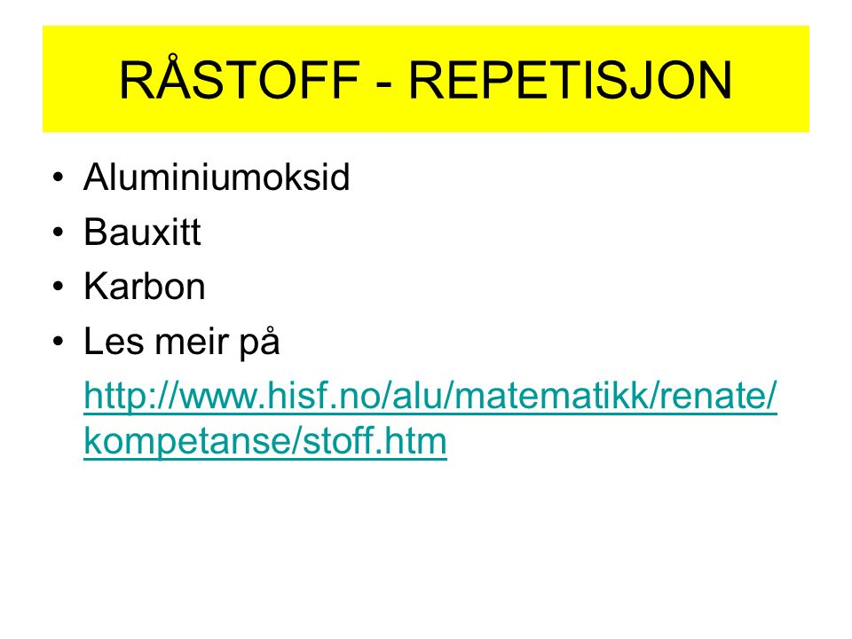 RÅSTOFF - REPETISJON Aluminiumoksid Bauxitt Karbon Les meir på http://www.hisf.no/alu/matematikk/renate/ kompetanse/stoff.htm