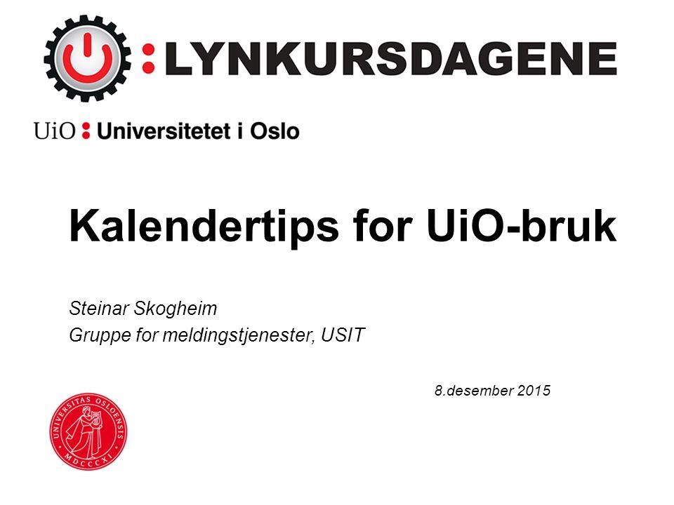 Kalendertips for UiO-bruk Steinar Skogheim Gruppe for meldingstjenester, USIT 8.desember 2015