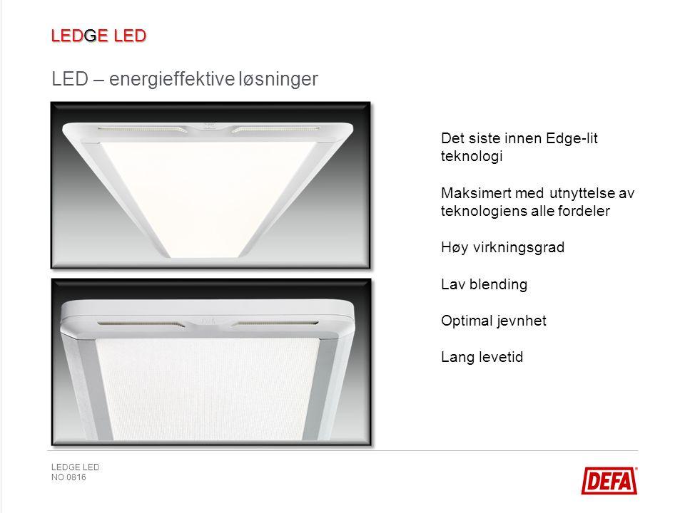 LEDGE LED NO 0816 LED – energieffektive løsninger Det siste innen Edge-lit teknologi Maksimert med utnyttelse av teknologiens alle fordeler Høy virkningsgrad Lav blending Optimal jevnhet Lang levetid