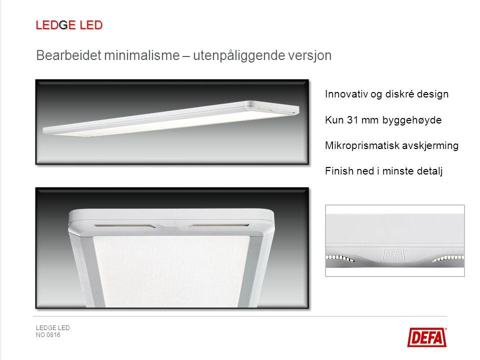 LEDGE LED NO 0816 Bearbeidet minimalisme – utenpåliggende versjon Innovativ og diskré design Kun 31 mm byggehøyde Mikroprismatisk avskjerming Finish ned i minste detalj