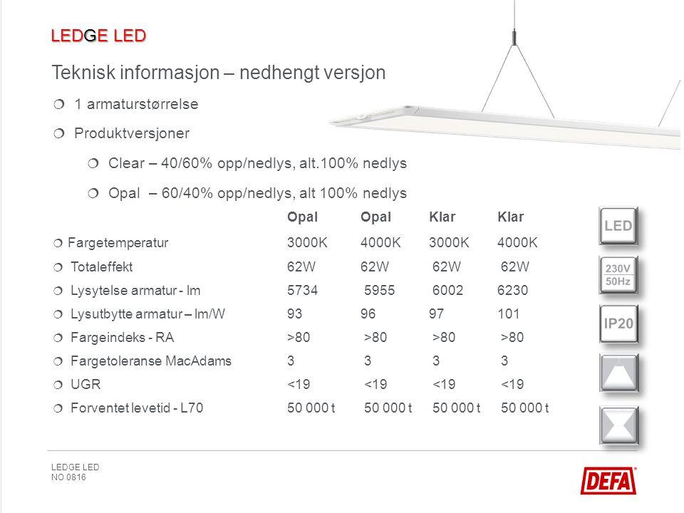 LEDGE LED NO 0816 Teknisk informasjon – nedhengt versjon   1 armaturstørrelse   Produktversjoner   Clear – 40/60% opp/nedlys, alt.100% nedlys   Opal – 60/40% opp/nedlys, alt 100% nedlys  OpalOpalKlarKlar   Fargetemperatur3000K4000K3000K4000K   Totaleffekt62W62W 62W 62W   Lysytelse armatur - lm5734 5955 60026230   Lysutbytte armatur – lm/W939697101   Fargeindeks - RA>80 >80 >80 >80   Fargetoleranse MacAdams3 3 3 3   UGR <19 <19 <19 <19   Forventet levetid - L70 50 000 t 50 000 t 50 000 t 50 000 t