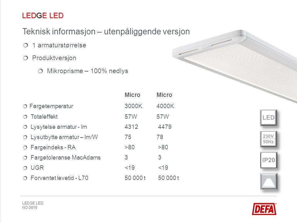LEDGE LED NO 0816 Teknisk informasjon – utenpåliggende versjon   1 armaturstørrelse   Produktversjon   Mikroprisme – 100% nedlys  MicroMicro   Fargetemperatur3000K4000K   Totaleffekt57W57W   Lysytelse armatur - lm4312 4479   Lysutbytte armatur – lm/W7578   Fargeindeks - RA>80 >80   Fargetoleranse MacAdams3 3   UGR <19 <19   Forventet levetid - L70 50 000 t 50 000 t