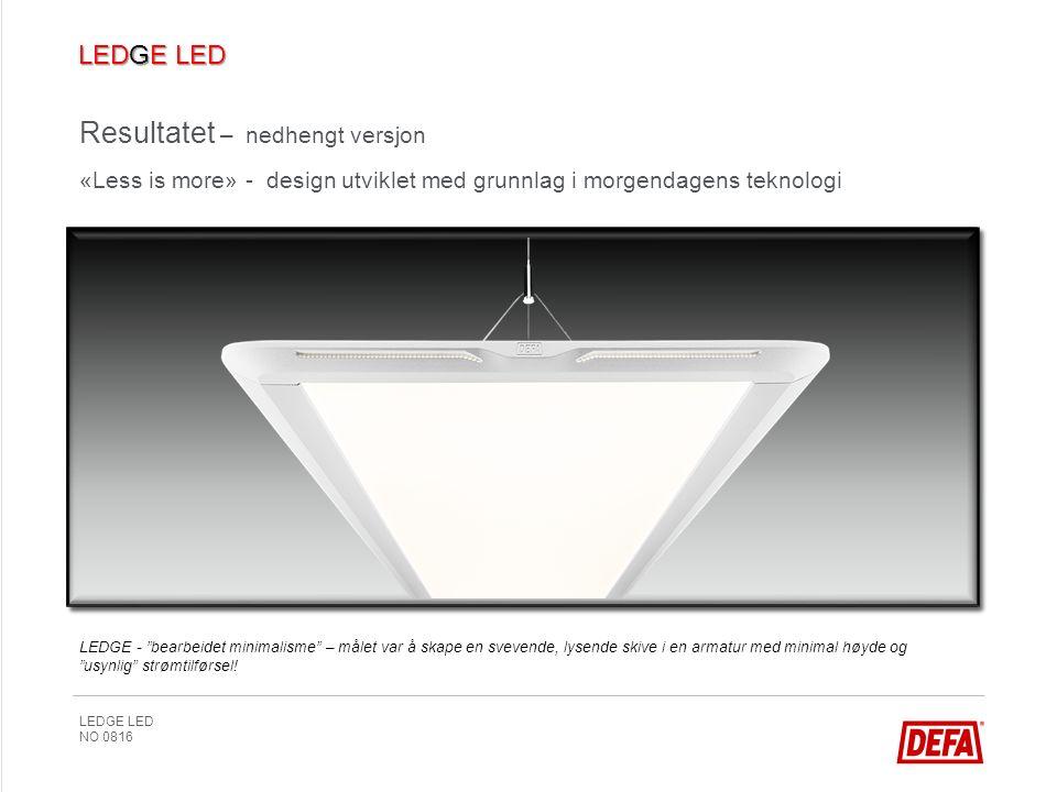 LEDGE LED NO 0816 Resultatet – nedhengt versjon «Less is more» - design utviklet med grunnlag i morgendagens teknologi LEDGE - bearbeidet minimalisme – målet var å skape en svevende, lysende skive i en armatur med minimal høyde og usynlig strømtilførsel!