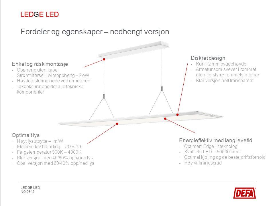 LEDGE LED NO 0816 Fordeler og egenskaper – nedhengt versjon Enkel og rask montasje -Oppheng uten kabel -Strømtilførsel i wireoppheng – PoW -Høydejustering nede ved armaturen -Takboks inneholder alle tekniske komponenter Energieffektiv med lang levetid -Optimert Edge-lit teknologi -Kvalitets LED – 50000 timer -Optimal kjøling og de beste driftsforhold -Høy virkningsgrad Diskret design -Kun 12 mm byggehøyde -Armatur som svever i rommet uten forstyrre rommets interiør -Klar versjon helt transparent Optimalt lys -Høyt lysutbytte – lm/W -Ekstrem lav blending – UGR 19 -Fargetemperatur 300K – 4000K -Klar versjon med 40/60% opp/ned lys -Opal versjon med 60/40% opp/ned lys