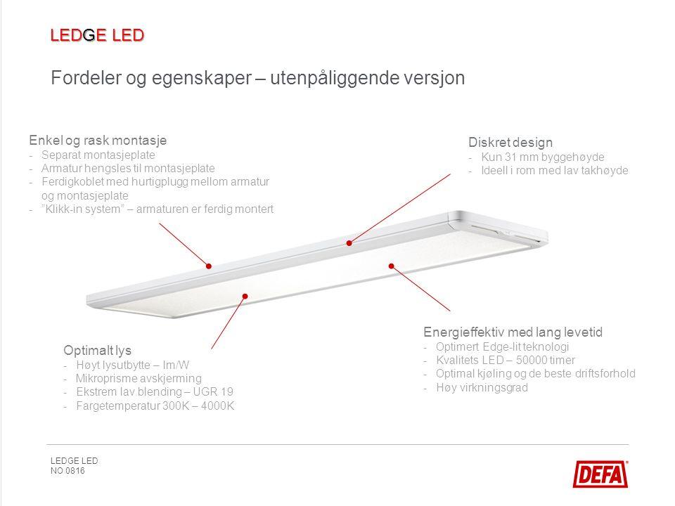 LEDGE LED NO 0816 Fordeler og egenskaper – utenpåliggende versjon Enkel og rask montasje -Separat montasjeplate -Armatur hengsles til montasjeplate -Ferdigkoblet med hurtigplugg mellom armatur og montasjeplate - Klikk-in system – armaturen er ferdig montert Energieffektiv med lang levetid -Optimert Edge-lit teknologi -Kvalitets LED – 50000 timer -Optimal kjøling og de beste driftsforhold -Høy virkningsgrad Diskret design -Kun 31 mm byggehøyde -Ideell i rom med lav takhøyde Optimalt lys -Høyt lysutbytte – lm/W -Mikroprisme avskjerming -Ekstrem lav blending – UGR 19 -Fargetemperatur 300K – 4000K