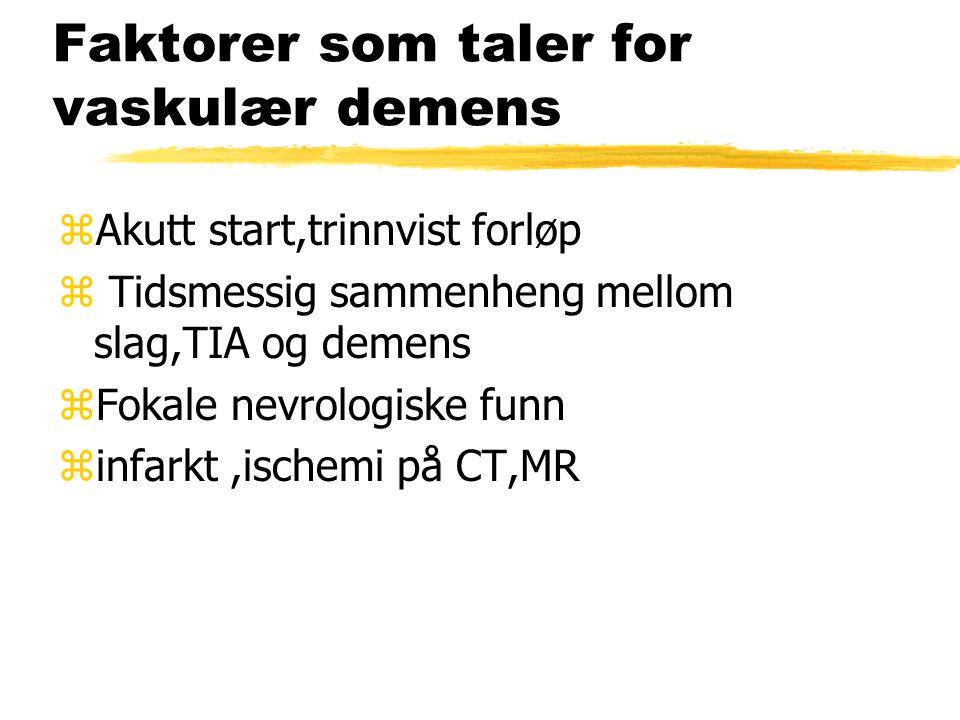Faktorer som taler for vaskulær demens zAkutt start,trinnvist forløp z Tidsmessig sammenheng mellom slag,TIA og demens zFokale nevrologiske funn zinfarkt,ischemi på CT,MR