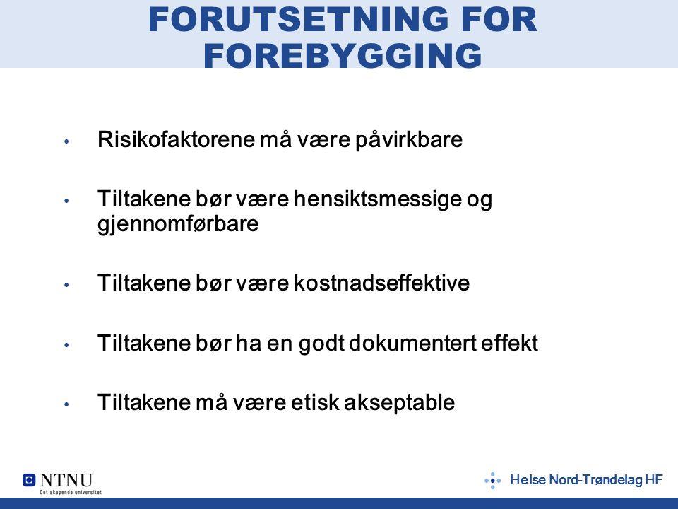 FORUTSETNING FOR FOREBYGGING Risikofaktorene må være påvirkbare Tiltakene bør være hensiktsmessige og gjennomførbare Tiltakene bør være kostnadseffektive Tiltakene bør ha en godt dokumentert effekt Tiltakene må være etisk akseptable