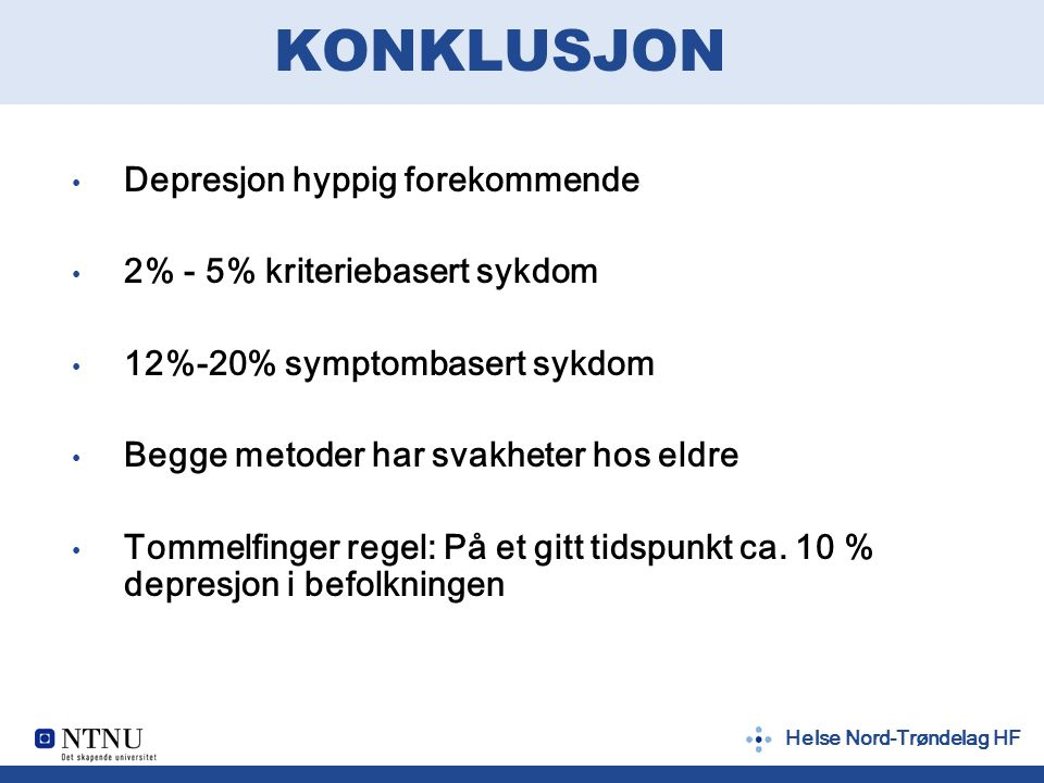 Helse Nord-Trøndelag HF KONKLUSJON Depresjon hyppig forekommende 2% - 5% kriteriebasert sykdom 12%-20% symptombasert sykdom Begge metoder har svakheter hos eldre Tommelfinger regel: På et gitt tidspunkt ca.