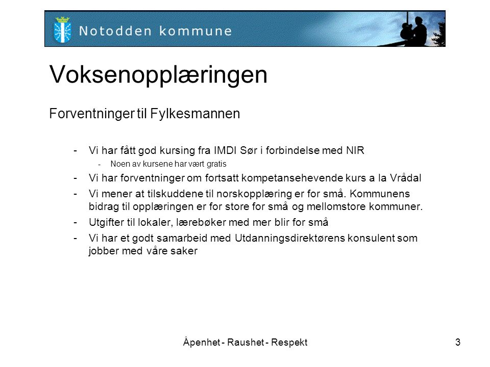 Åpenhet - Raushet - Respekt3 Voksenopplæringen Forventninger til Fylkesmannen -Vi har fått god kursing fra IMDI Sør i forbindelse med NIR -Noen av kursene har vært gratis -Vi har forventninger om fortsatt kompetansehevende kurs a la Vrådal -Vi mener at tilskuddene til norskopplæring er for små.
