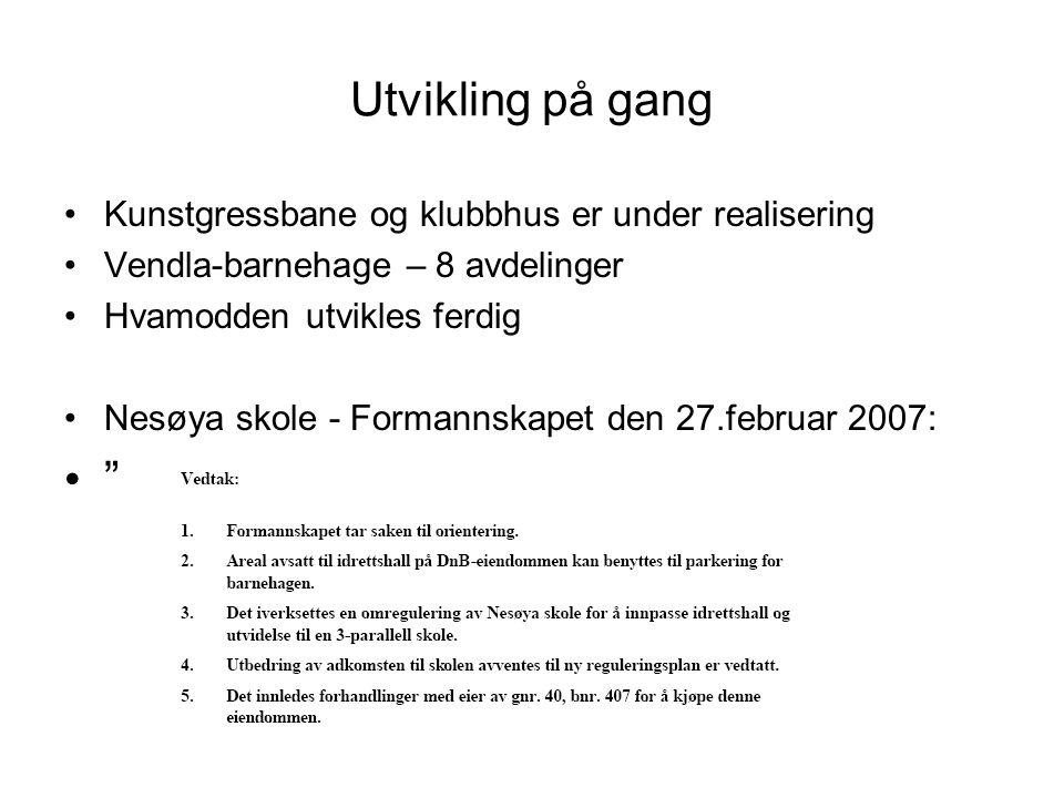 Utvikling på gang Kunstgressbane og klubbhus er under realisering Vendla-barnehage – 8 avdelinger Hvamodden utvikles ferdig Nesøya skole - Formannskapet den 27.februar 2007: